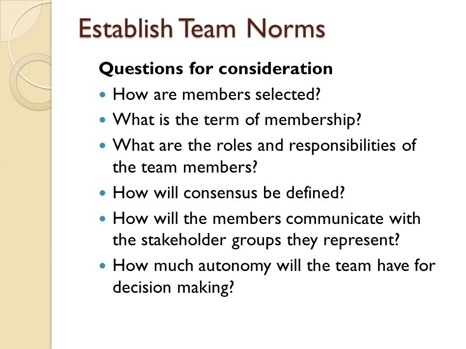 Establish Team Norms Questions for consideration How are members selected? What is the term of membership? What are the roles and responsibilities of