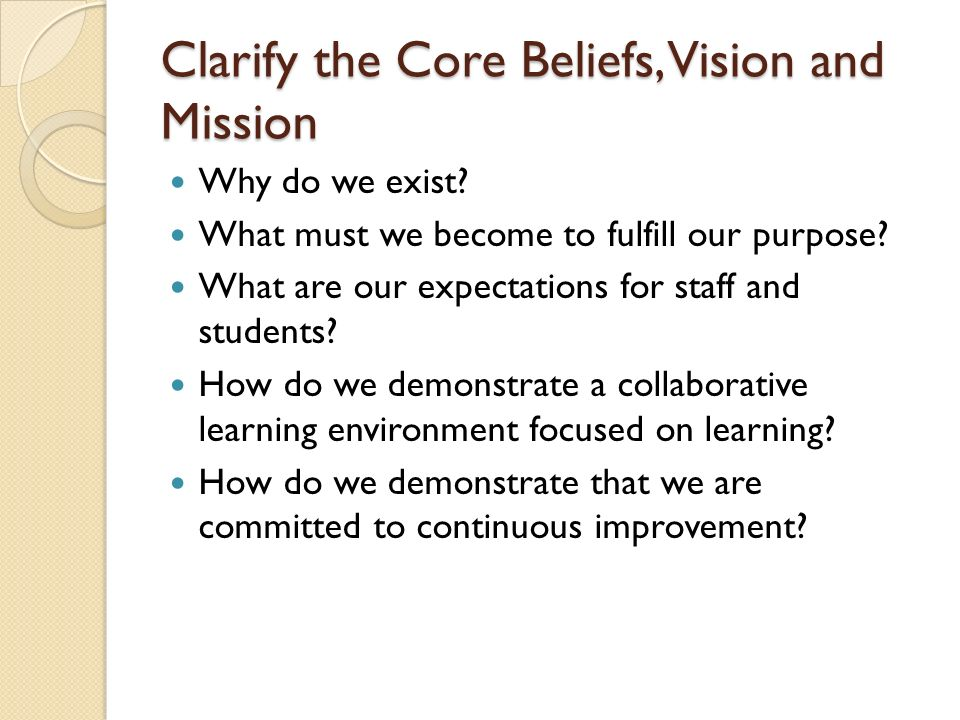 Clarify the Core Beliefs, Vision and Mission Why do we exist? What must we become to fulfill our purpose? What are our expectations for staff and stud