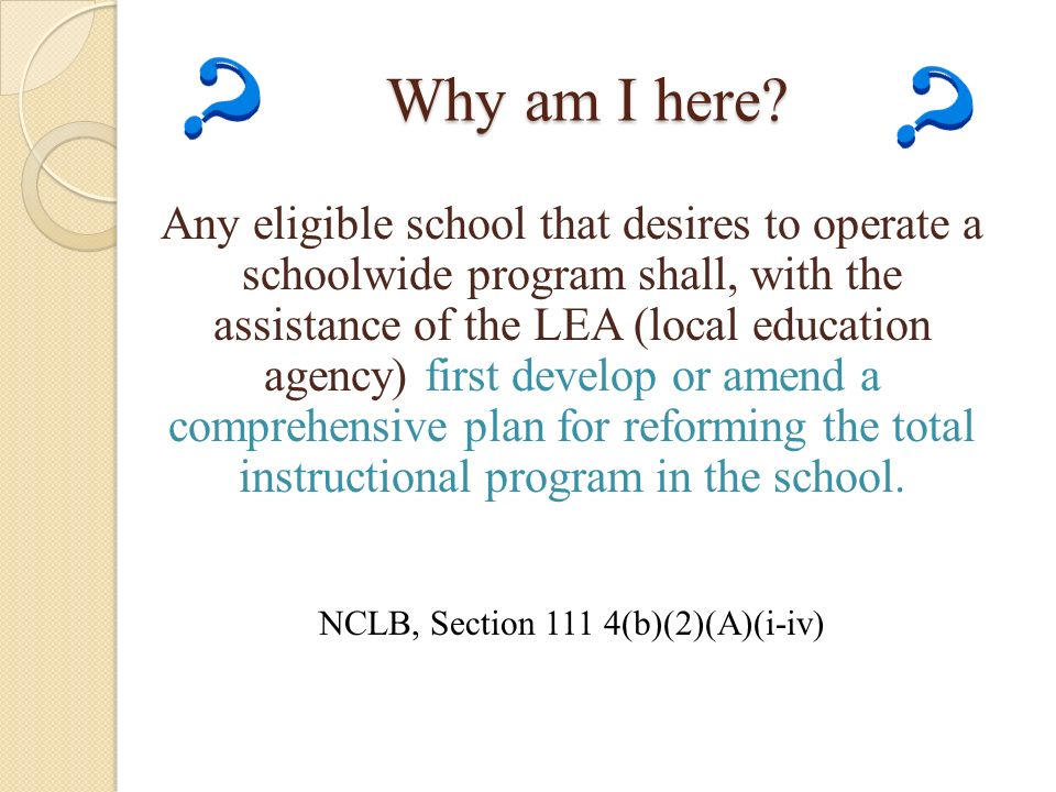Why am I here? Any eligible school that desires to operate a schoolwide program shall, with the assistance of the LEA (local education agency) first d