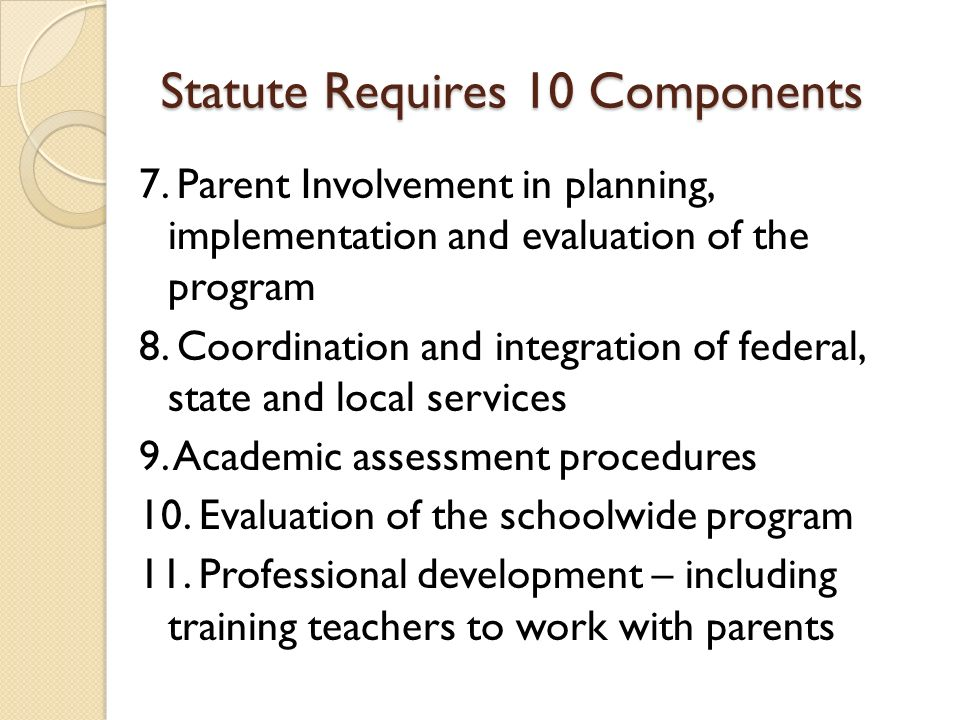 Statute Requires 10 Components 7. Parent Involvement in planning, implementation and evaluation of the program 8. Coordination and integration of fede