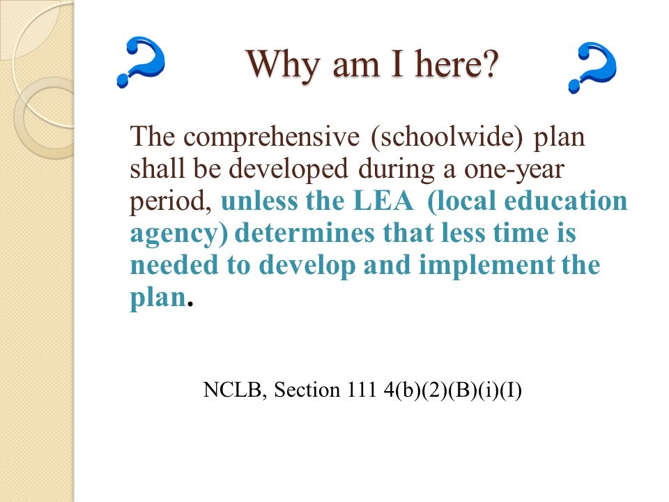 Why am I here? The comprehensive (schoolwide) plan shall be developed during a one-year period, unless the LEA (local education agency) determines tha