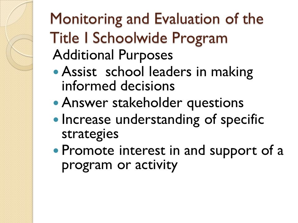Monitoring and Evaluation of the Title I Schoolwide Program Additional Purposes Assist school leaders in making informed decisions Answer stakeholder