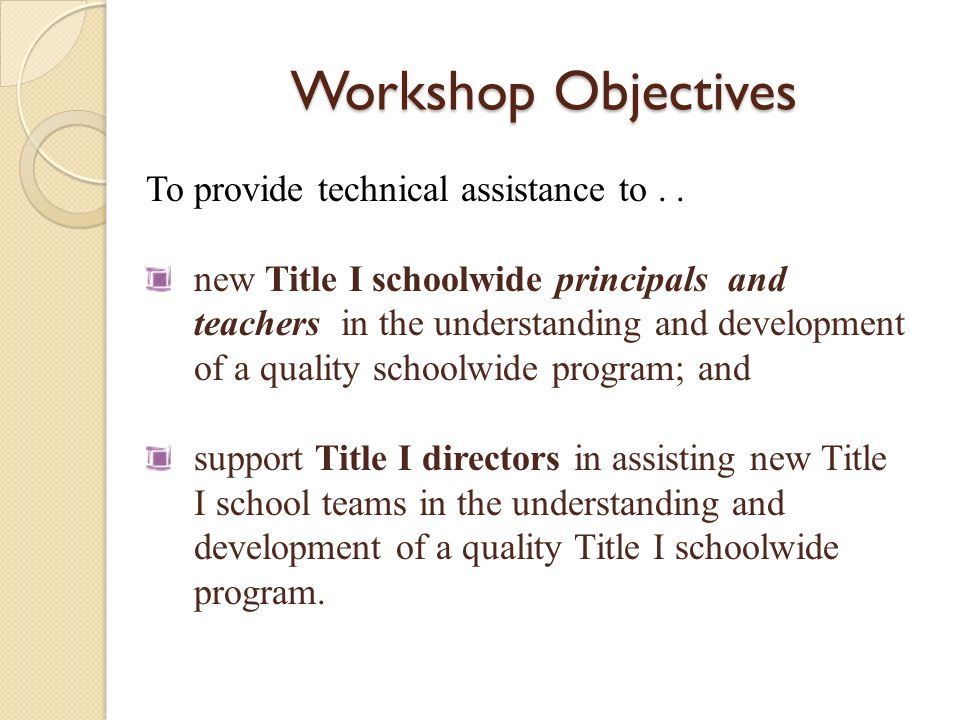Workshop Objectives To provide technical assistance to.. new Title I schoolwide principals and teachers in the understanding and development of a qual