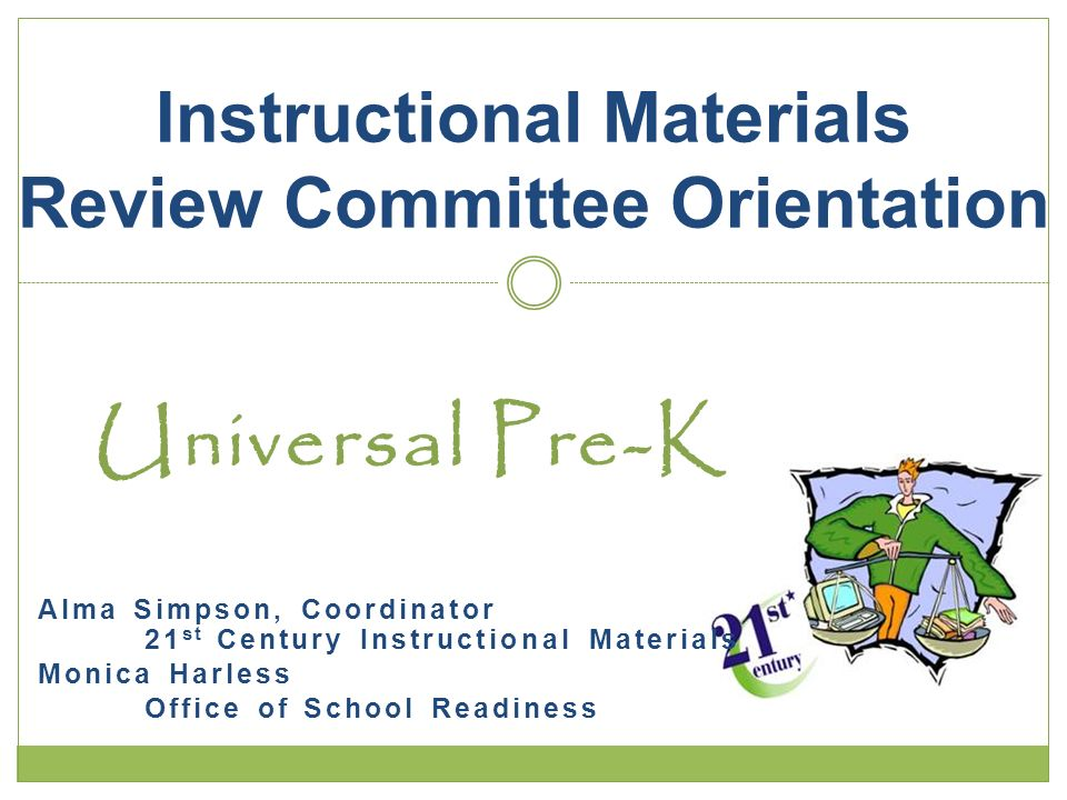 Universal Pre-K Alma Simpson, Coordinator 21 st Century Instructional Materials Monica Harless Office of School Readiness Instructional Materials Review Committee Orientation