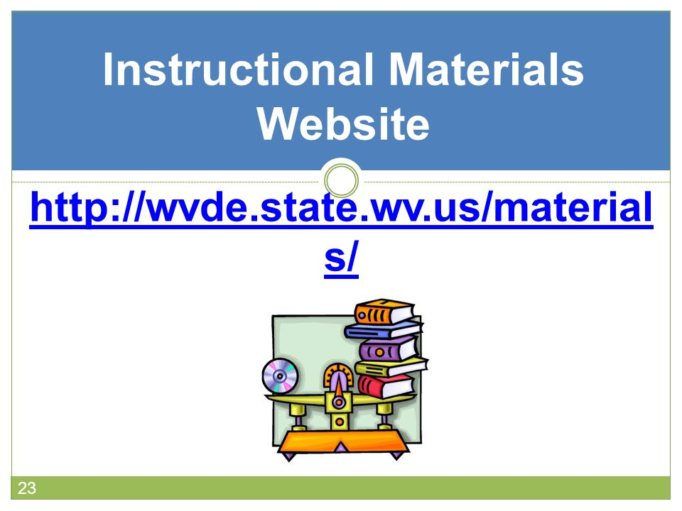 23 Instructional Materials Website http://wvde.state.wv.us/material s/