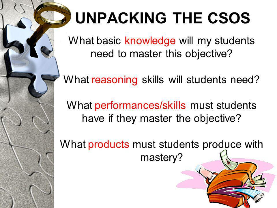 UNPACKING THE CSOS What basic knowledge will my students need to master this objective.