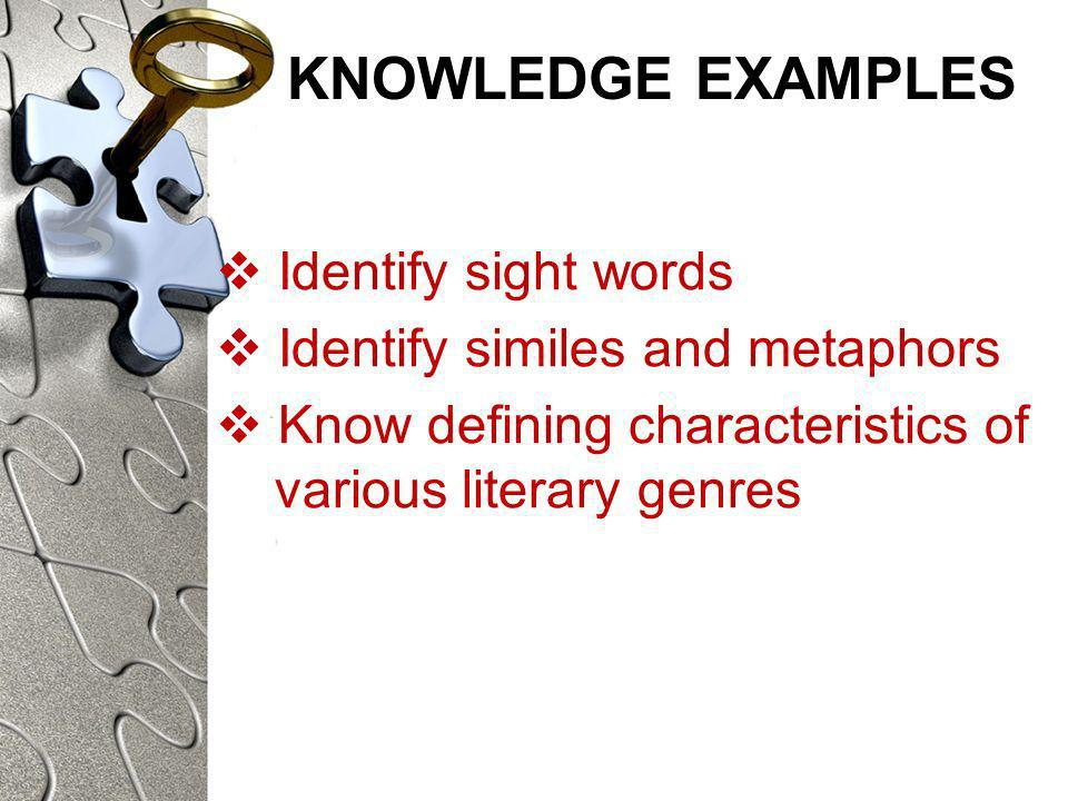KNOWLEDGE EXAMPLES Identify sight words Identify similes and metaphors Know defining characteristics of various literary genres