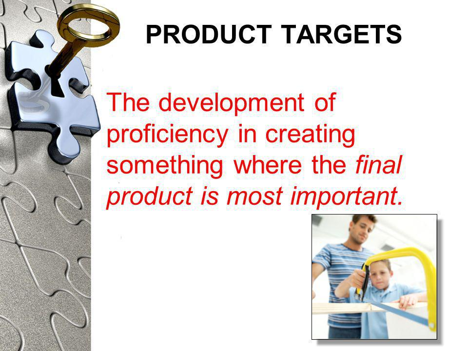 PRODUCT TARGETS The development of proficiency in creating something where the final product is most important.