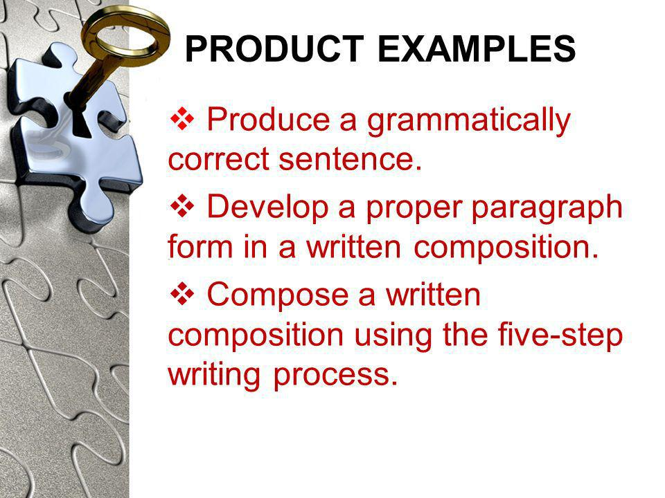 PRODUCT EXAMPLES Produce a grammatically correct sentence. Develop a proper paragraph form in a written composition. Compose a written composition usi