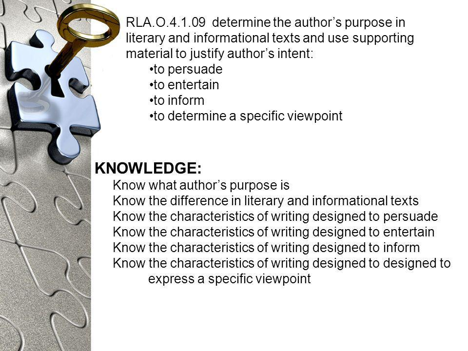 RLA.O determine the authors purpose in literary and informational texts and use supporting material to justify authors intent: to persuade to entertain to inform to determine a specific viewpoint KNOWLEDGE: Know what authors purpose is Know the difference in literary and informational texts Know the characteristics of writing designed to persuade Know the characteristics of writing designed to entertain Know the characteristics of writing designed to inform Know the characteristics of writing designed to designed to express a specific viewpoint