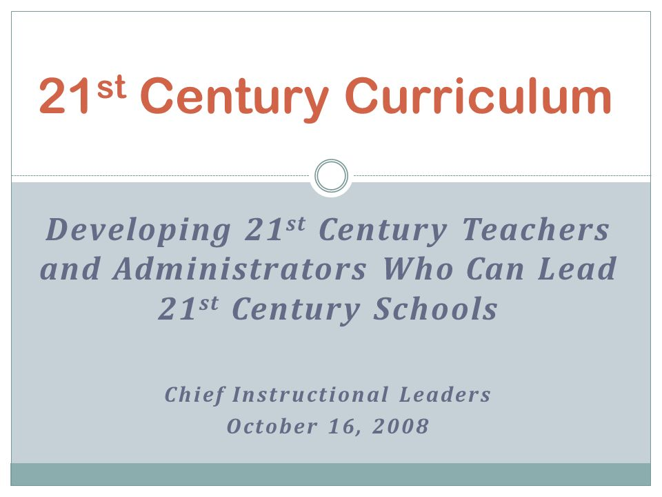 Developing 21 st Century Teachers and Administrators Who Can Lead 21 st Century Schools Chief Instructional Leaders October 16, 2008 21 st Century Curriculum