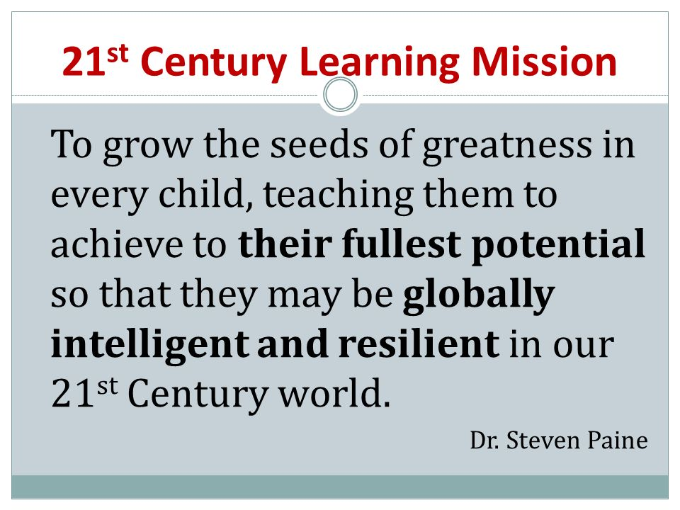21 st Century Learning Mission To grow the seeds of greatness in every child, teaching them to achieve to their fullest potential so that they may be globally intelligent and resilient in our 21 st Century world.