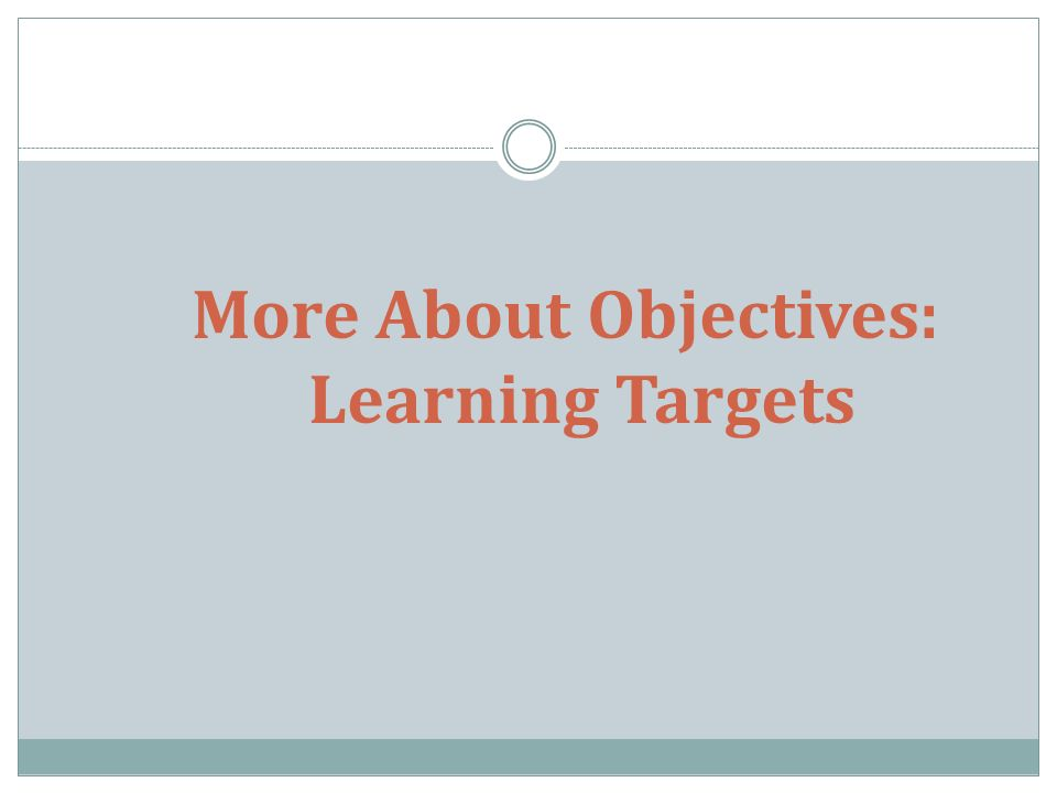 More About Objectives: Learning Targets