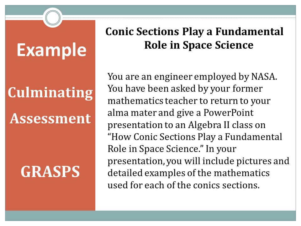 Example Culminating Assessment GRASPS Conic Sections Play a Fundamental Role in Space Science You are an engineer employed by NASA.