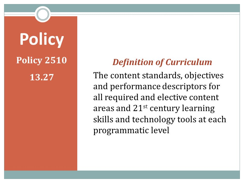 Policy Policy 2510 13.27 Definition of Curriculum The content standards, objectives and performance descriptors for all required and elective content areas and 21 st century learning skills and technology tools at each programmatic level