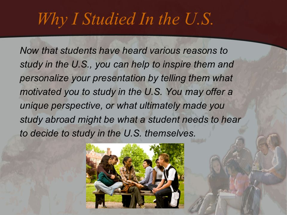 Why I Studied In the U.S. Now that students have heard various reasons to study in the U.S., you can help to inspire them and personalize your present