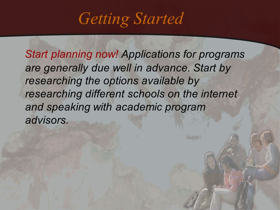 Getting Started Start planning now! Applications for programs are generally due well in advance. Start by researching the options available by researc