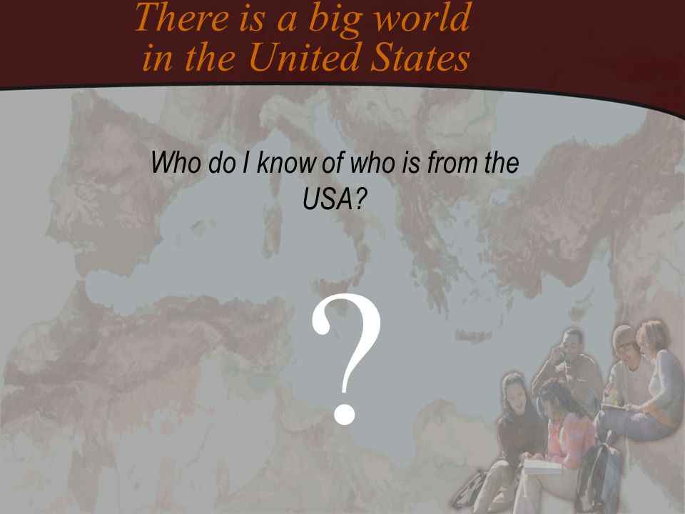 Who do I know of who is from the USA? ? There is a big world in the United States