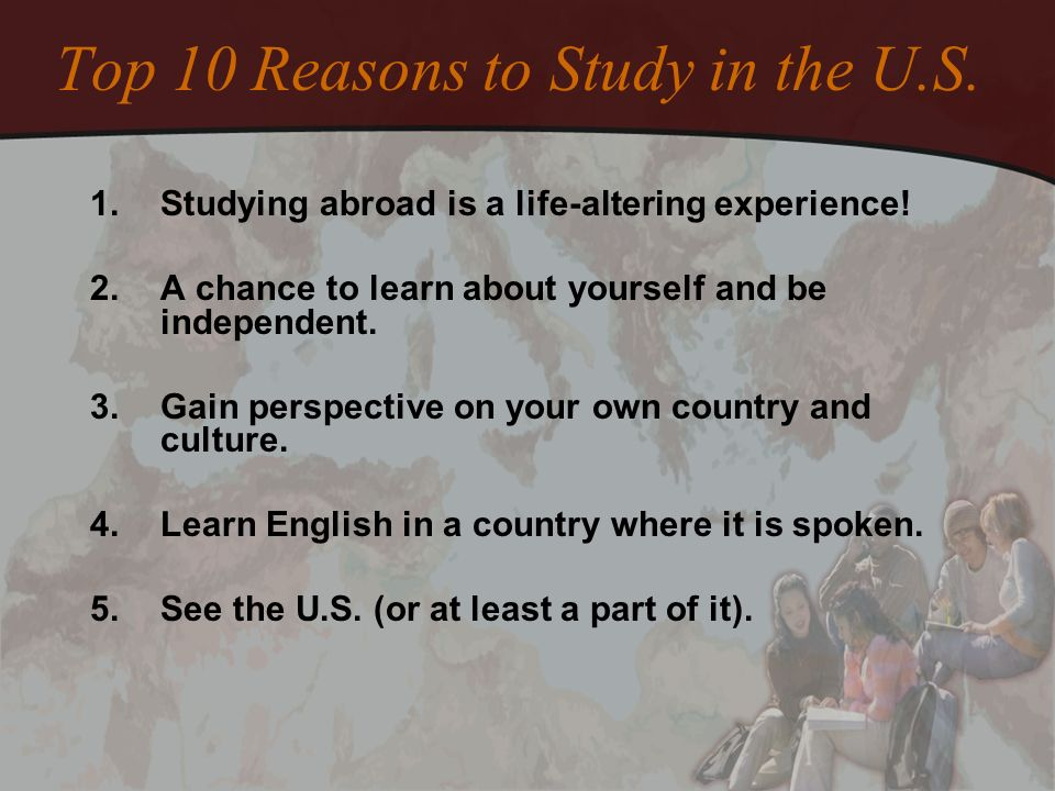 Top 10 Reasons to Study in the U.S. 1.Studying abroad is a life-altering experience! 2.A chance to learn about yourself and be independent. 3.Gain per