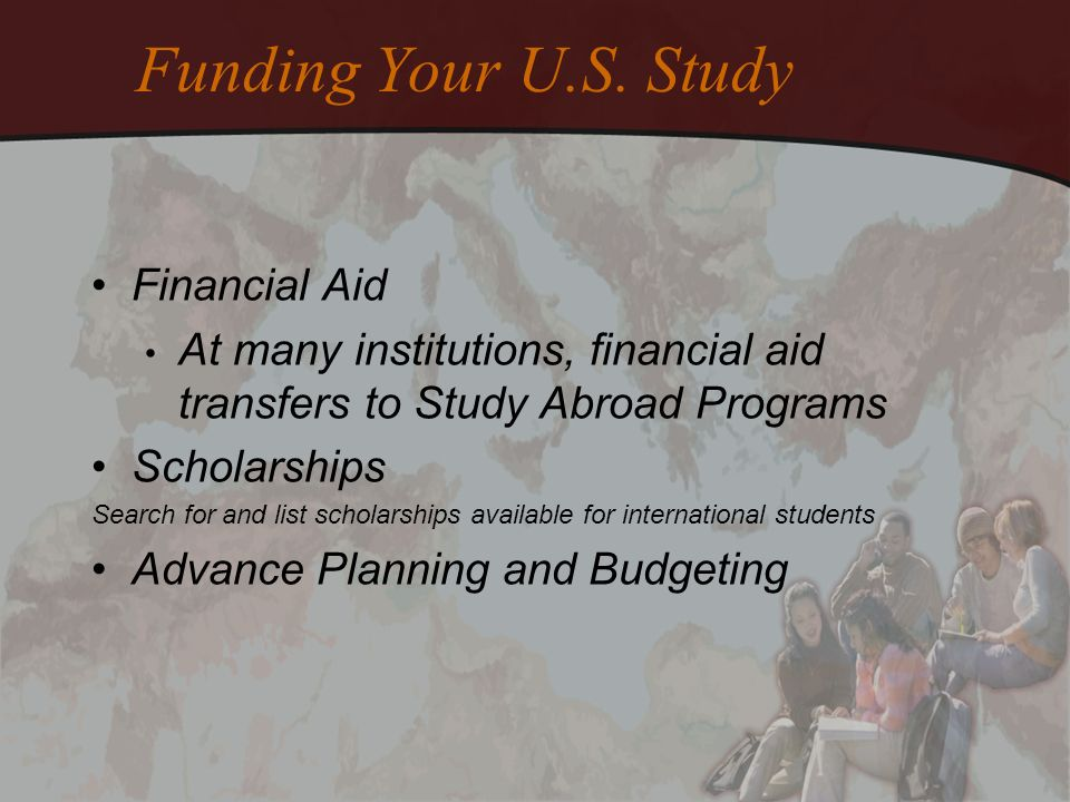 Funding Your U.S. Study Financial Aid At many institutions, financial aid transfers to Study Abroad Programs Scholarships Search for and list scholars