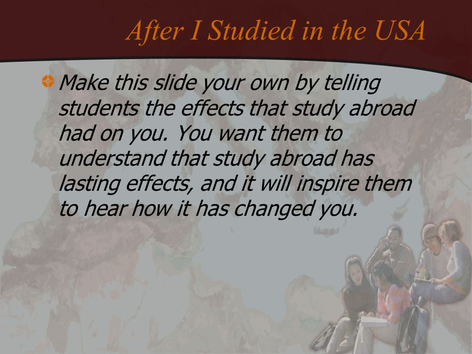 Make this slide your own by telling students the effects that study abroad had on you. You want them to understand that study abroad has lasting effec