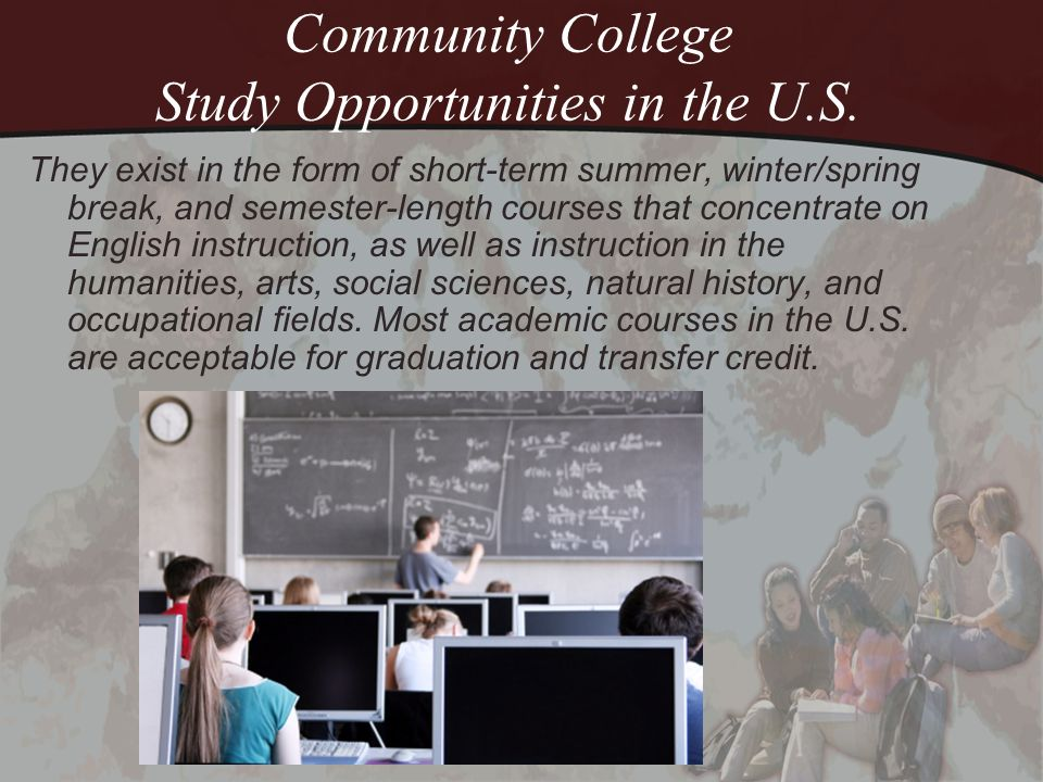Community College Study Opportunities in the U.S. They exist in the form of short-term summer, winter/spring break, and semester-length courses that c