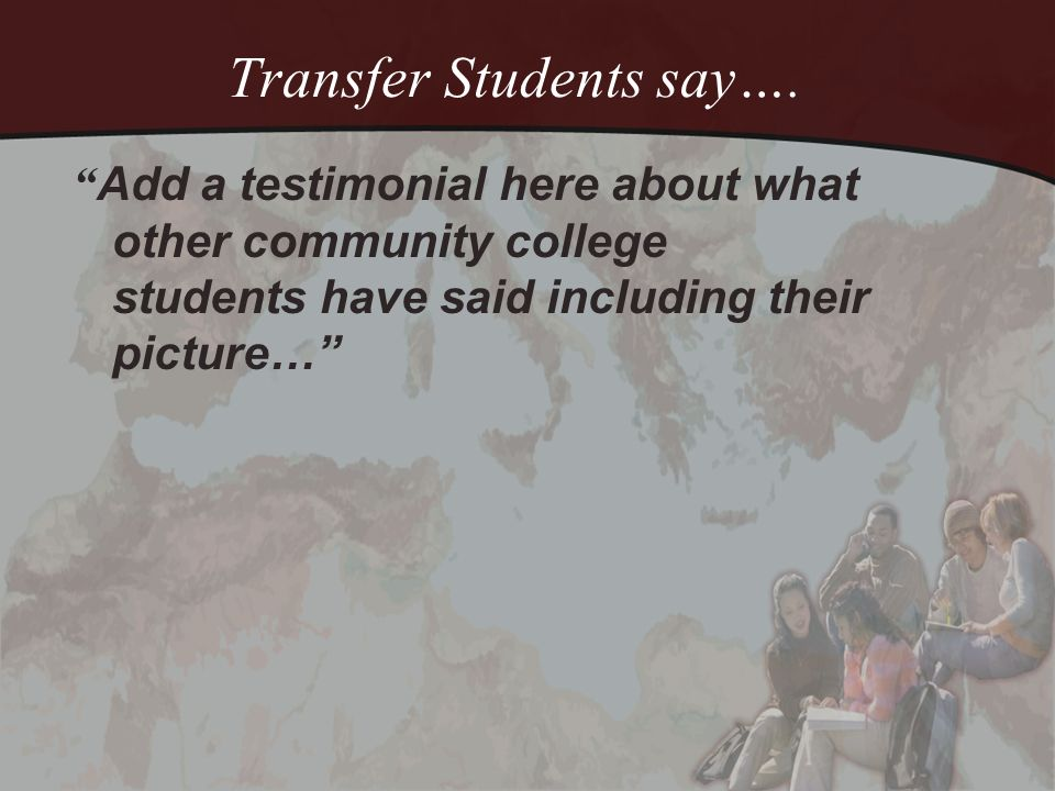 Transfer Students say…. Add a testimonial here about what other community college students have said including their picture…