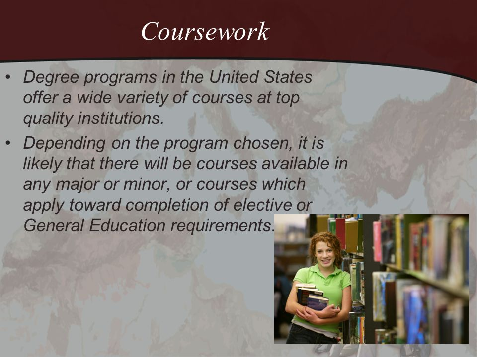 Coursework Degree programs in the United States offer a wide variety of courses at top quality institutions. Depending on the program chosen, it is li