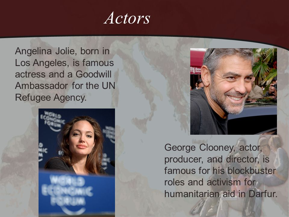 Actors Angelina Jolie, born in Los Angeles, is famous actress and a Goodwill Ambassador for the UN Refugee Agency. George Clooney, actor, producer, an