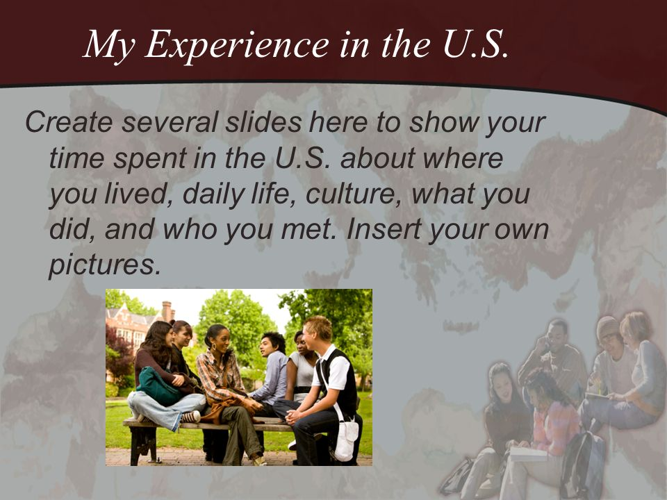 My Experience in the U.S. Create several slides here to show your time spent in the U.S. about where you lived, daily life, culture, what you did, and