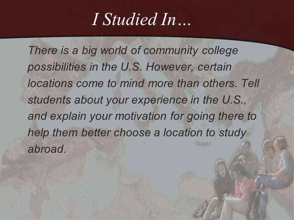 I Studied In… There is a big world of community college possibilities in the U.S. However, certain locations come to mind more than others. Tell stude