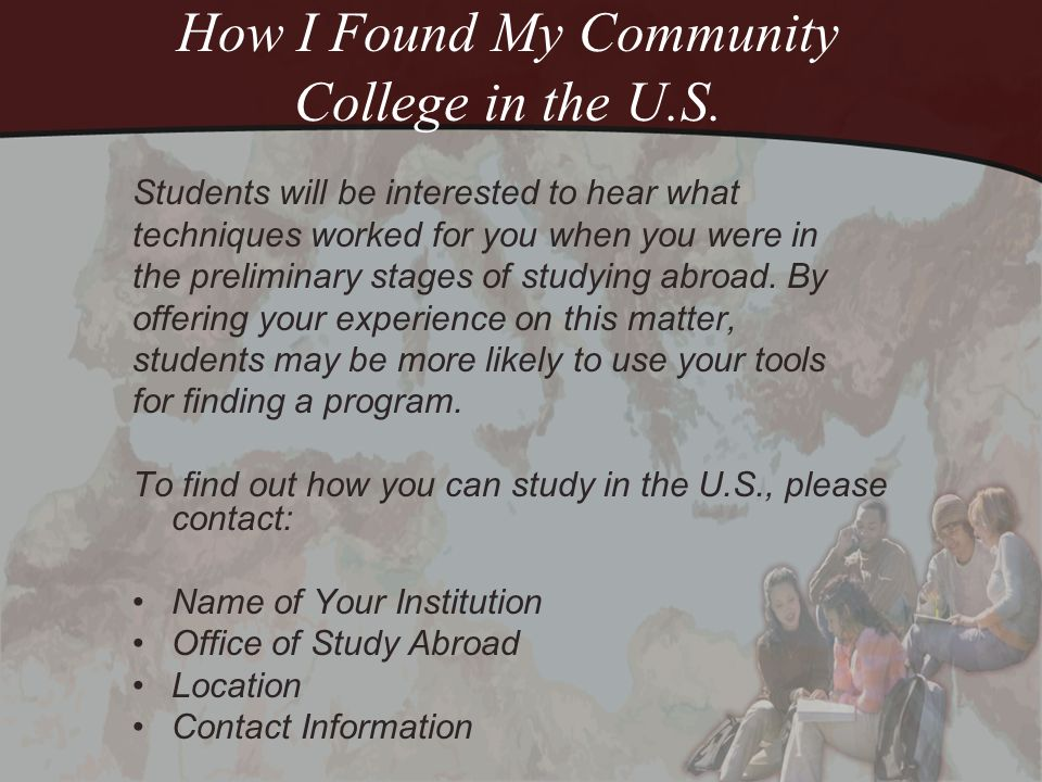 How I Found My Community College in the U.S. Students will be interested to hear what techniques worked for you when you were in the preliminary stage