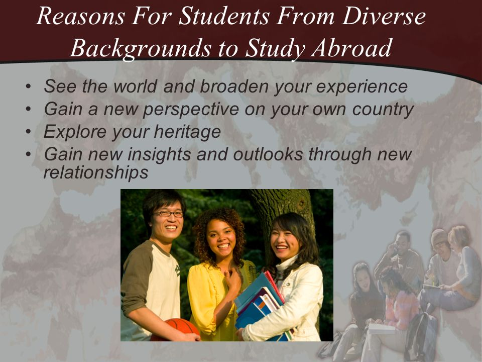 Reasons For Students From Diverse Backgrounds to Study Abroad See the world and broaden your experience Gain a new perspective on your own country Exp