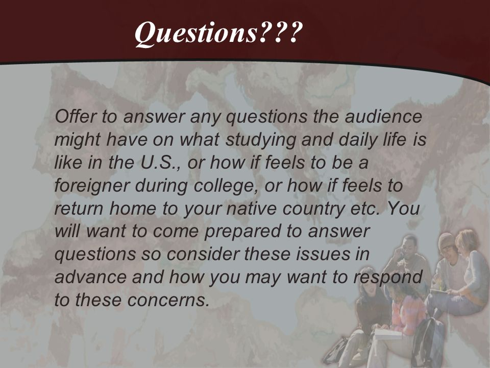 Questions??? Offer to answer any questions the audience might have on what studying and daily life is like in the U.S., or how if feels to be a foreig