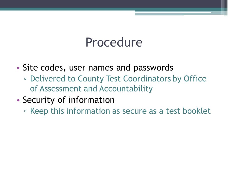 Procedure Site codes, user names and passwords Delivered to County Test Coordinators by Office of Assessment and Accountability Security of informatio