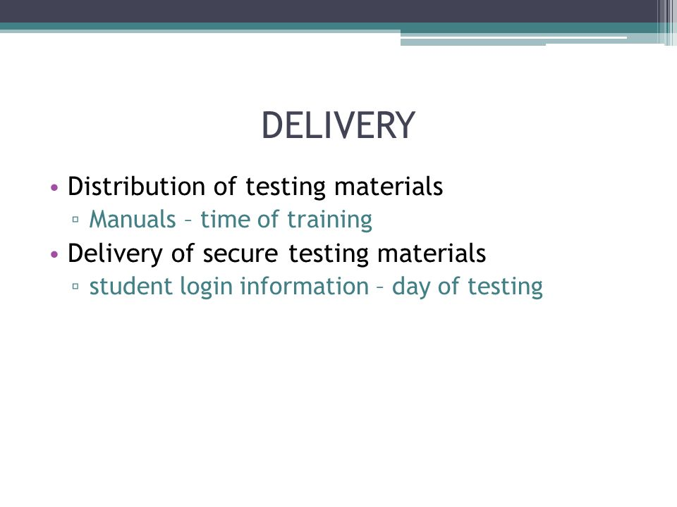 DELIVERY Distribution of testing materials Manuals – time of training Delivery of secure testing materials student login information – day of testing