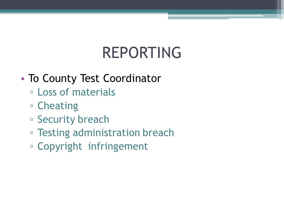 REPORTING To County Test Coordinator Loss of materials Cheating Security breach Testing administration breach Copyright infringement