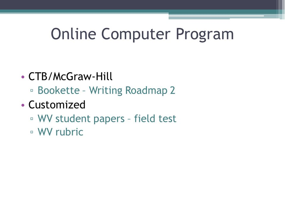 Online Computer Program CTB/McGraw-Hill Bookette – Writing Roadmap 2 Customized WV student papers – field test WV rubric