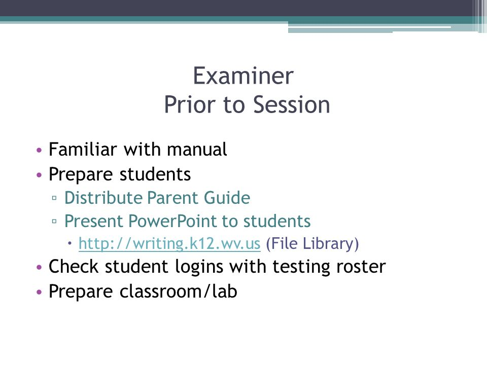 Examiner Prior to Session Familiar with manual Prepare students Distribute Parent Guide Present PowerPoint to students http://writing.k12.wv.us (File