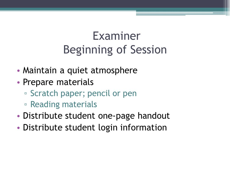 Examiner Beginning of Session Maintain a quiet atmosphere Prepare materials Scratch paper; pencil or pen Reading materials Distribute student one-page