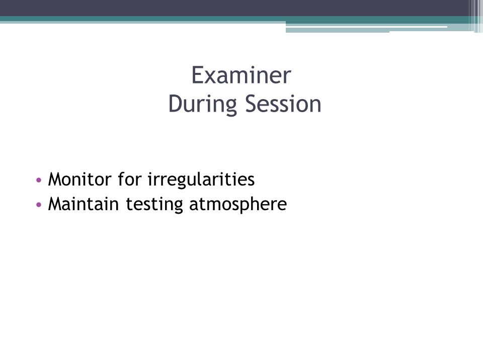 Examiner During Session Monitor for irregularities Maintain testing atmosphere