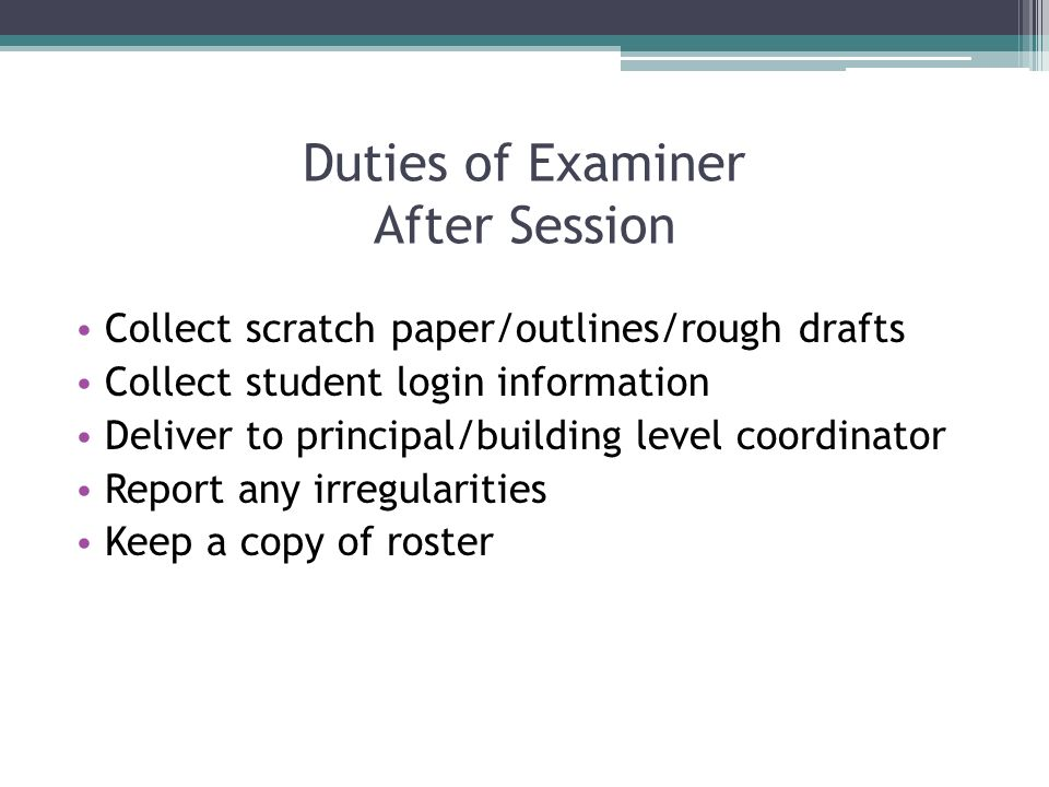 Duties of Examiner After Session Collect scratch paper/outlines/rough drafts Collect student login information Deliver to principal/building level coo