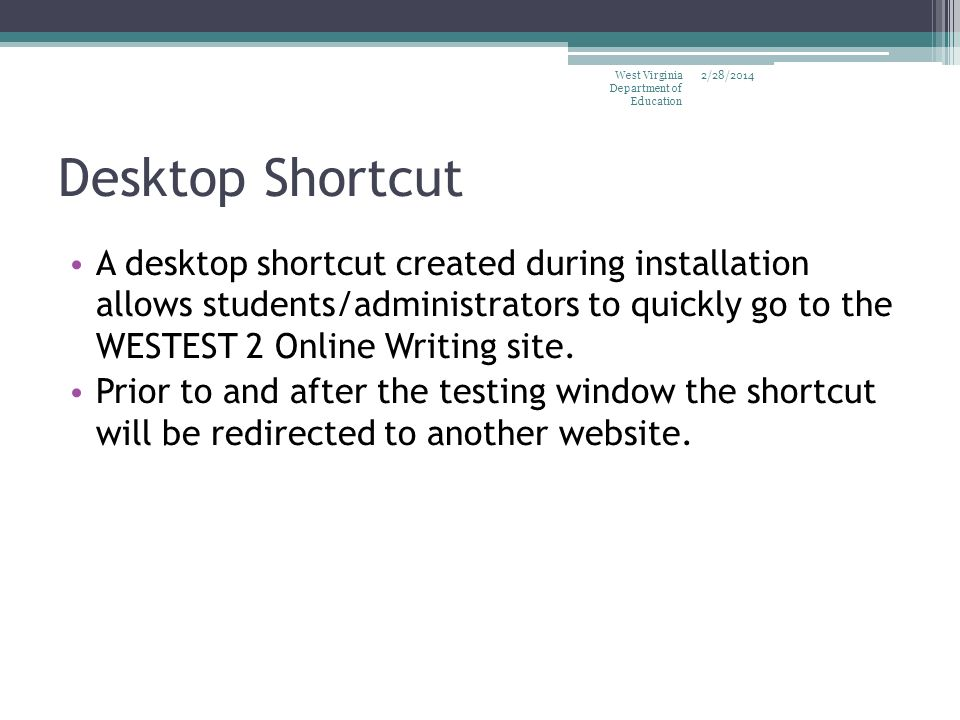 Desktop Shortcut A desktop shortcut created during installation allows students/administrators to quickly go to the WESTEST 2 Online Writing site. Pri