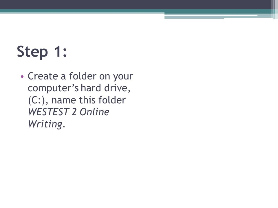 Step 1: Create a folder on your computers hard drive, (C:), name this folder WESTEST 2 Online Writing.