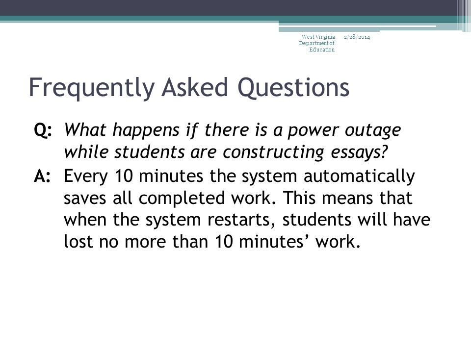 Frequently Asked Questions Q:What happens if there is a power outage while students are constructing essays? A: Every 10 minutes the system automatica