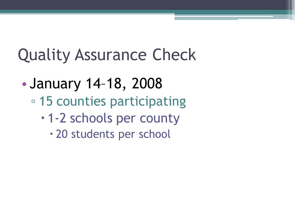 Quality Assurance Check January 14–18, 2008 15 counties participating 1-2 schools per county 20 students per school