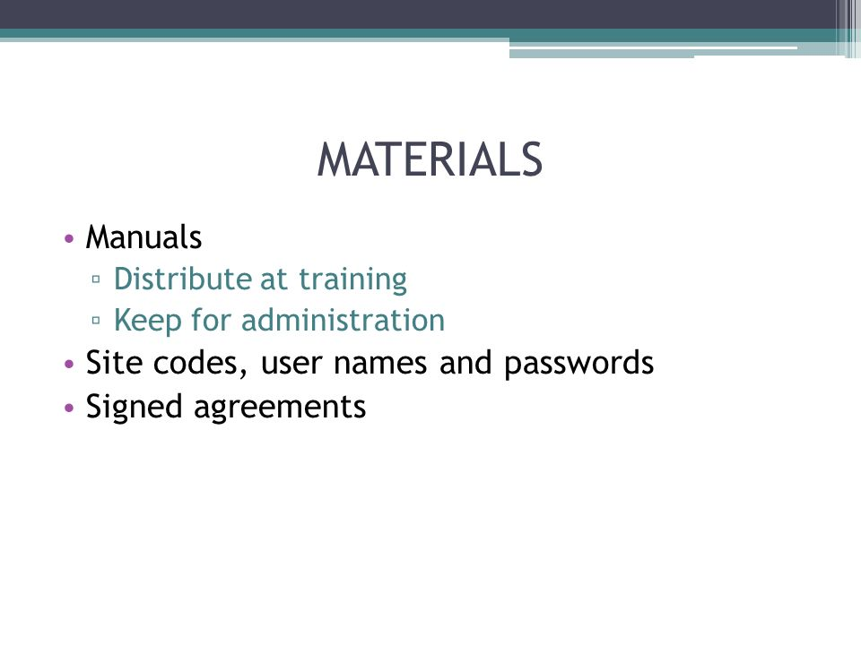 MATERIALS Manuals Distribute at training Keep for administration Site codes, user names and passwords Signed agreements