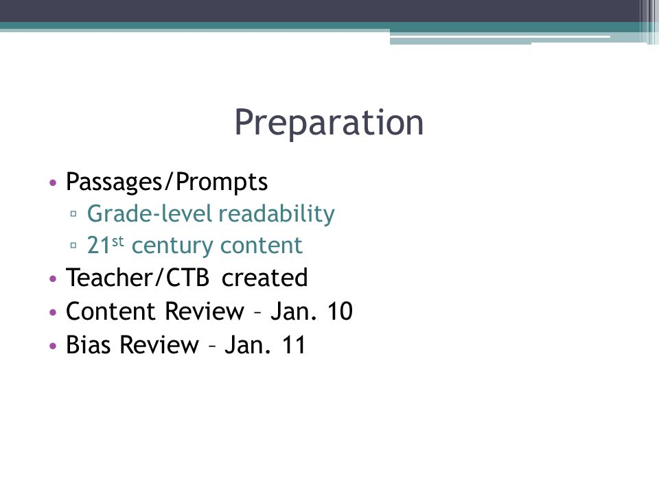Preparation Passages/Prompts Grade-level readability 21 st century content Teacher/CTB created Content Review – Jan. 10 Bias Review – Jan. 11