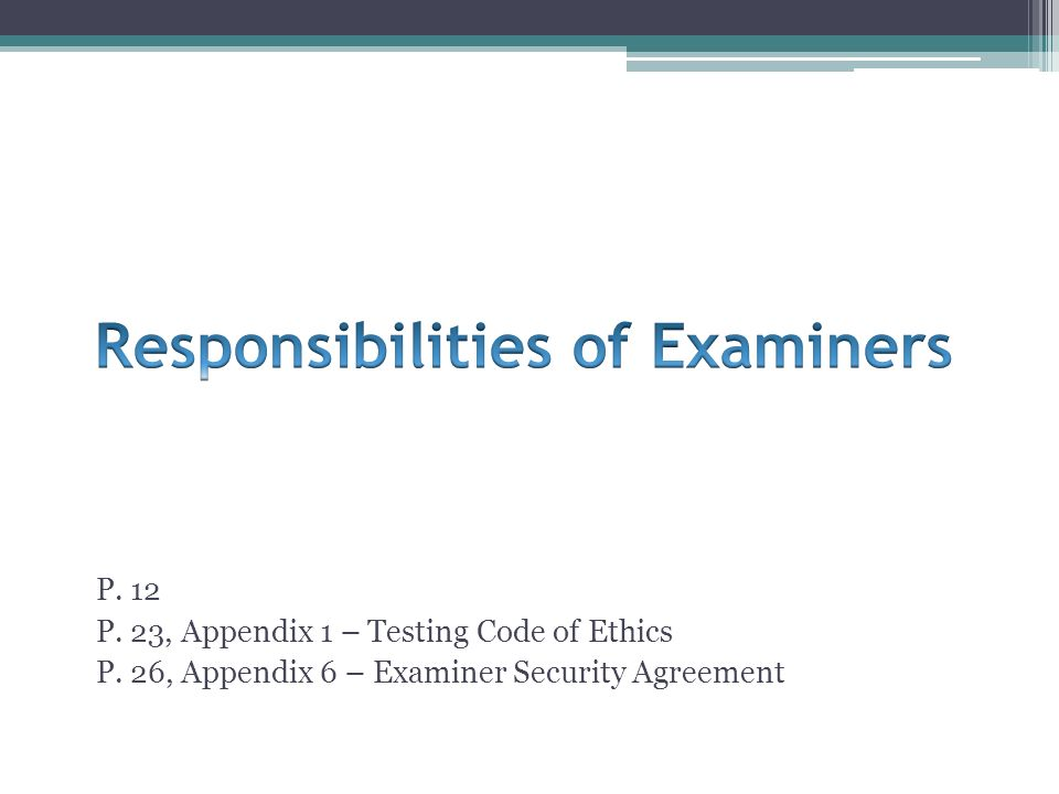 P. 12 P. 23, Appendix 1 – Testing Code of Ethics P. 26, Appendix 6 – Examiner Security Agreement