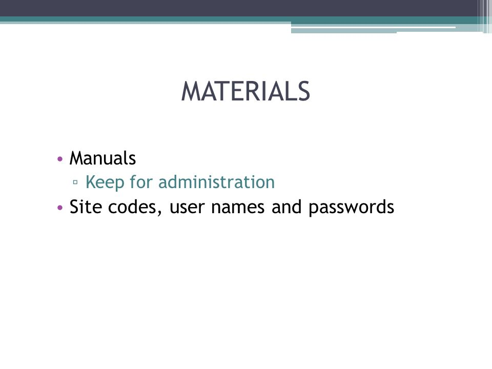 MATERIALS Manuals Keep for administration Site codes, user names and passwords